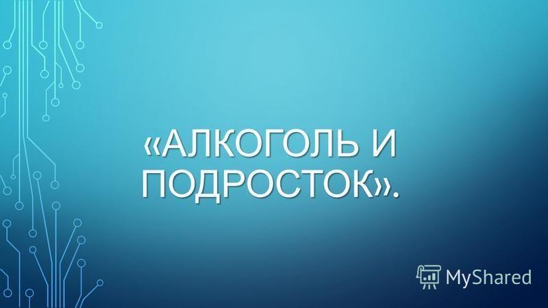 « АЛКОГОЛЬ И ПОДРОСТОК ».