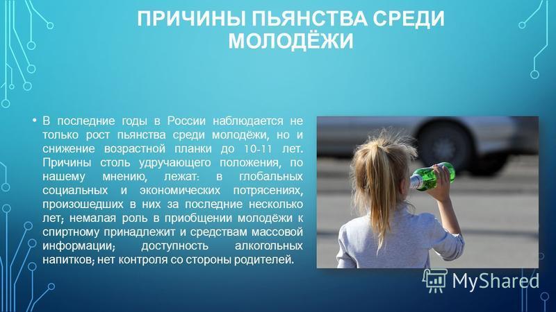 ПРИЧИНЫ ПЬЯНСТВА СРЕДИ МОЛОДЁЖИ В последние годы в России наблюдается не только рост пьянства среди молодёжи, но и снижение возрастной планки до 10-11 лет. Причины столь удручающего положения, по нашему мнению, лежат : в глобальных социальных и эконо