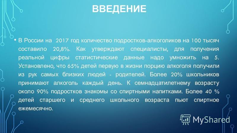 ВВЕДЕНИЕ В России на 2017 год количество подростков - алкоголиков на 100 тысяч составило 20,8%. Как утверждают специалисты, для получения реальной цифры статистические данные надо умножить на 5. Установлено, что 65% детей первую в жизни порцию алкого