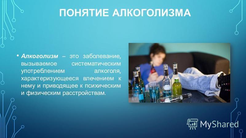 ПОНЯТИЕ АЛКОГОЛИЗМА Алкоголизм – это заболевание, вызываемое систематическим употреблением алкоголя, характеризующееся влечением к нему и приводящее к психическим и физическим расстройствам.