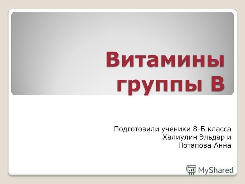 Витамины группы B Подготовили ученики 8-Б класса Халиулин Эльдар и Потапова Анна
