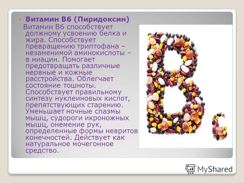 Витамин B6 (Пиридоксин) Витамин В6 способствует должному усвоению белка и жира. Способствует превращению триптофана – незаменимой аминокислоты – в ниацин. Помогает предотвращать различные нервные и кожные расстройства. Облегчает состояние тошноты. Сп