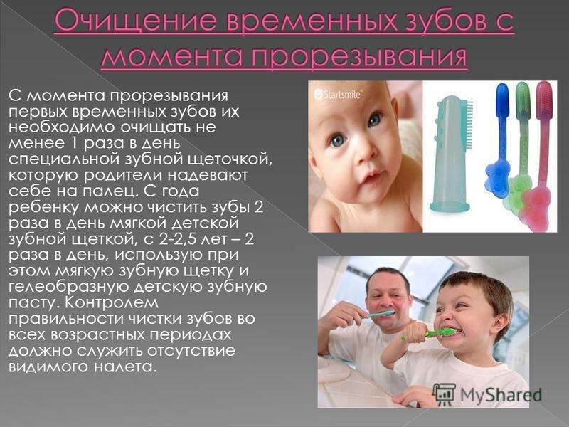 С момента прорезывания первых временных зубов их необходимо очищать не менее 1 раза в день специальной зубной щеточкой, которую родители надевают себе на палец. С года ребенку можно чистить зубы 2 раза в день мягкой детской зубной щеткой, с 2-2,5 лет
