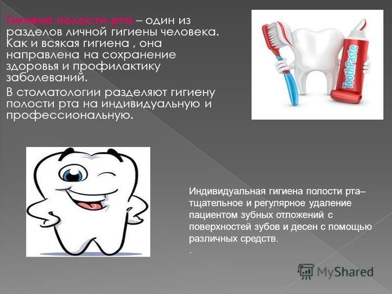 Гигиена полости рта – один из разделов личной гигиены человека. Как и всякая гигиена, она направлена на сохранение здоровья и профилактику заболеваний. В стоматологии разделяют гигиену полости рта на индивидуальную и профессиональную. Индивидуальная