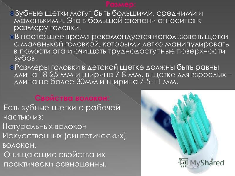 Размер: Зубные щетки могут быть большими, средними и маленькими. Это в большой степени относится к размеру головки. В настоящее время рекомендуется использовать щетки с маленькой головкой, которыми легко манипулировать в полости рта и очищать труднод