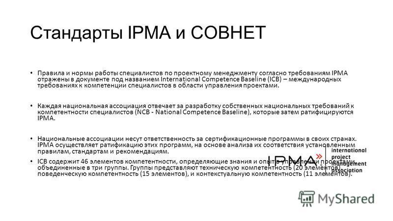 Стандарты IPMA и COBHET Правила и нормы работы специалистов по проектному менеджменту согласно требованиям IPMA отражены в документе под названием International Competence Baseline (ICB) – международных требованиях к компетенции специалистов в област