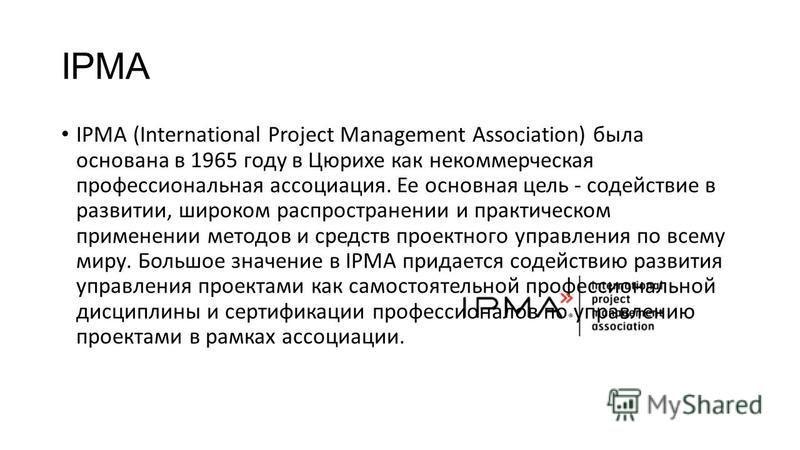 IPMA IPMA (International Project Management Association) была основана в 1965 году в Цюрихе как некоммерческая профессиональная ассоциация. Ее основная цель - содействие в развитии, широком распространении и практическом применении методов и средств