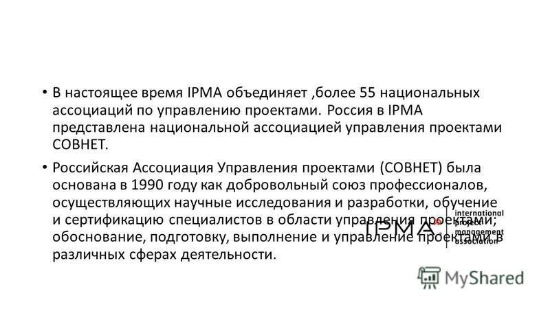 В настоящее время IPMA объединяет,более 55 национальных ассоциаций по управлению проектами. Россия в IPMA представлена национальной ассоциацией управления проектами СОВНЕТ. Российская Ассоциация Управления проектами (СОВНЕТ) была основана в 1990 году