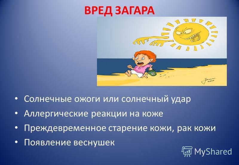 ВРЕД ЗАГАРА Солнечные ожоги или солнечный удар Аллергические реакции на коже Преждевременное старение кожи, рак кожи Появление веснушек