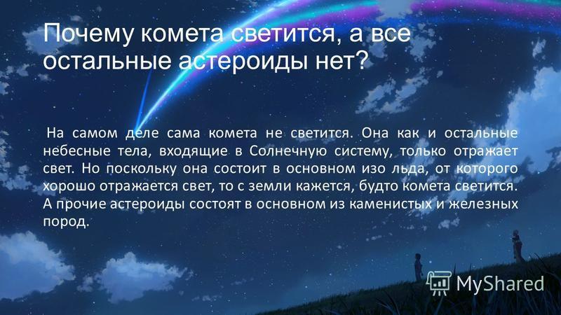 Почему комета светится, а все остальные астероиды нет? На самом деле сама комета не светится. Она как и остальные небесные тела, входящие в Солнечную систему, только отражает свет. Но поскольку она состоит в основном изо льда, от которого хорошо отра