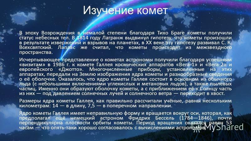 Изучение комет В эпоху Возрождения в немалой степени благодаря Тихо Браге кометы получили статус небесных тел. В 1814 году Лагранж выдвинул гипотезу, что кометы произошли в результате извержений и взрывов на планетах, в XX веке эту гипотезу развивал