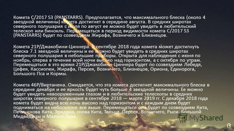 Комета C/2017 S3 (PANSTARRS). Предполагается, что максимального блеска (около 4 звездной величины) комета достигнет в середине августа. В средних широтах северного полушария с июля по август ее можно будет увидеть в любительский телескоп или бинокль.