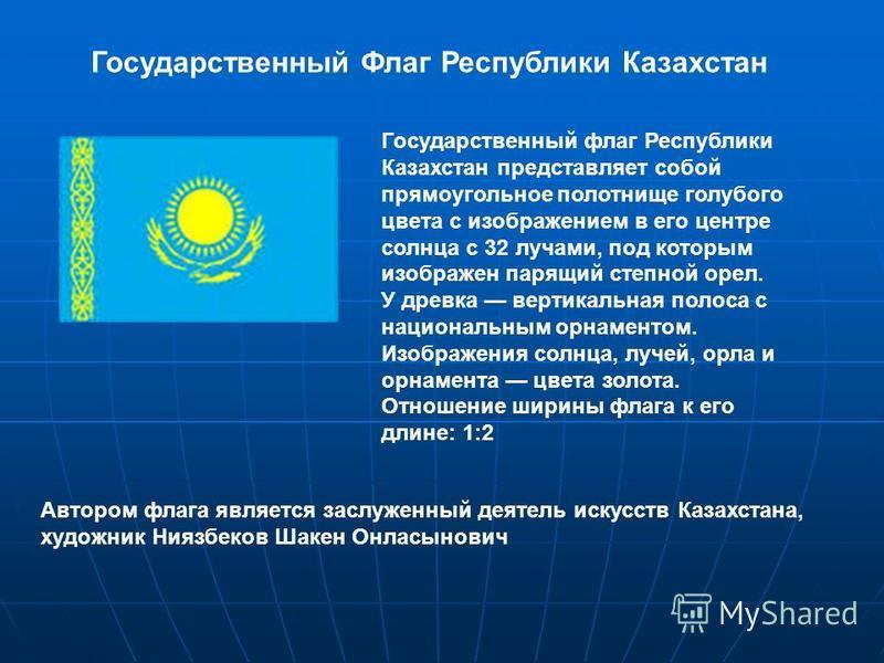 Государственный флаг Республики Казахстан представляет собой прямоугольное полотнище голубого цвета с изображением в его центре солнца с 32 лучами, под которым изображен парящий степной орел. У древка вертикальная полоса с национальным орнаментом. Из