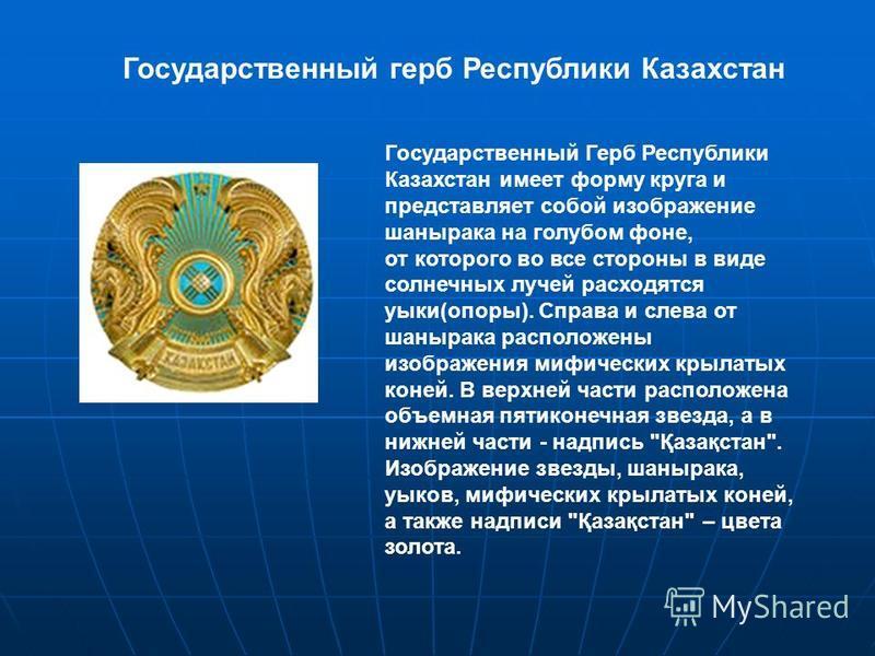 Государственный Герб Республики Казахстан имеет форму круга и представляет собой изображение шанырака на голубом фоне, от которого во все стороны в виде солнечных лучей расходятся уыки(опоры). Справа и слева от шанырака расположены изображения мифиче