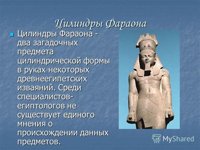 Цилиндры Фараона Цилиндры Фараона - два загадочных предмета цилиндрической формы в руках некоторых древнеегипетских изваяний. Среди специалистов- египтологов не существует единого мнения о происхождении данных предметов. Цилиндры Фараона - два загадо