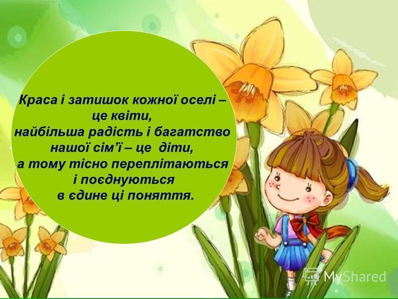 Краса і затишок кожної оселі – це квіти, найбільша радість і багатство нашої сімї – це діти, а тому тісно переплітаються і поєднуються в єдине ці поняття.