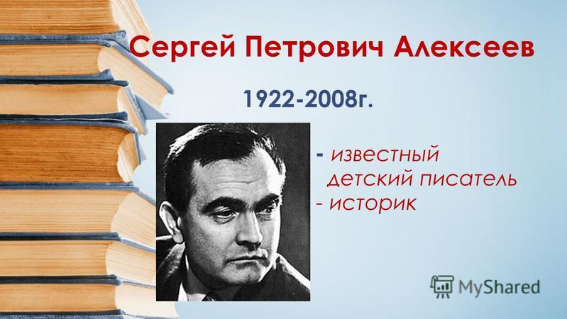 Сергей Петрович Алексеев 1922-2008 г. - известный детский писатель - историк