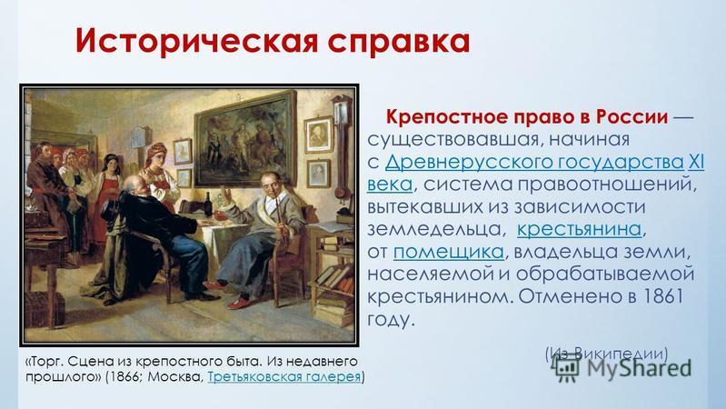Историческая справка Крепостное право в России существовавшая, начиная с Древнерусского государства XI века, система правоотношений, вытекавших из зависимости земледельца, крестьянина, от помещика, владельца земли, населяемой и обрабатываемой крестья