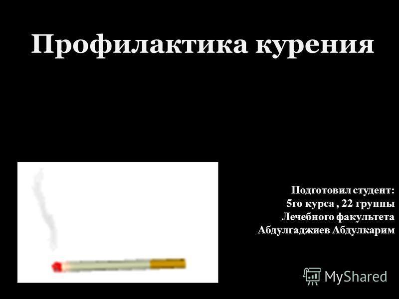 Профилактика курения Подготовил студент: 5 го курса, 22 группы Лечебного факультета Абдулгаджиев Абдулкарим