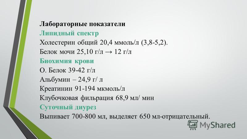 Лабораторные показатели Липидный спектр Холестерин общий 20,4 ммоль/л (3,8-5,2). Белок мочи 25,10 г/л 12 г/л Биохимия крови О. Белок 39-42 г/л Альбумин – 24,9 г/ л Креатинин 91-194 мкмоль/л Клубочковая фильтрация 68,9 мл/ мин Суточный диурез Выпивает