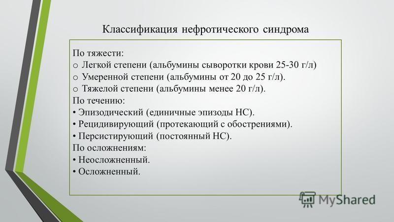 Классификация нефротического синдрома По тяжести: o Легкой степени (альбумины сыворотки крови 25-30 г/л) o Умеренной степени (альбумины от 20 до 25 г/л). o Тяжелой степени (альбумины менее 20 г/л). По течению: Эпизодический (единичные эпизоды НС). Ре