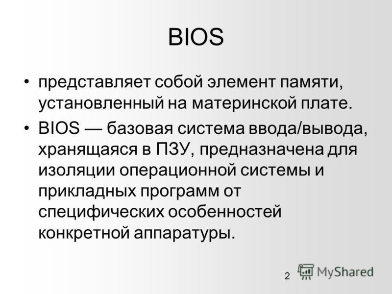 2 BIOS представляет собой элемент памяти, установленный на материнской плате. BIOS базовая система ввода/вывода, хранящаяся в ПЗУ, предназначена для изоляции операционной системы и прикладных программ от специфических особенностей конкретной аппарату