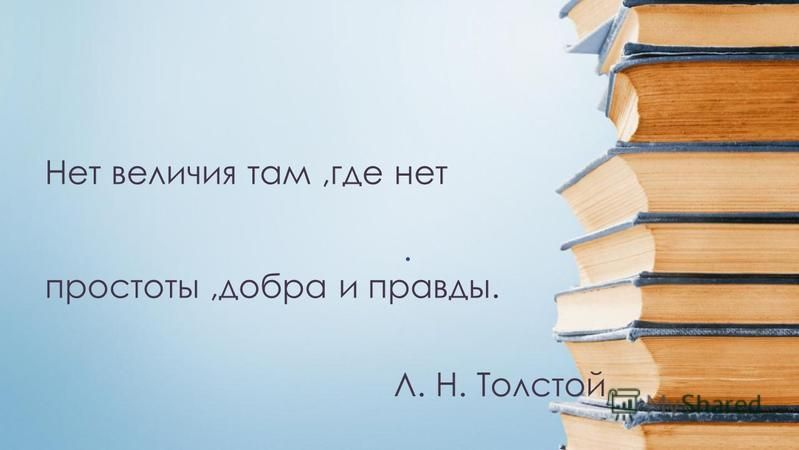 . Л. Н. Толстой Нет величия там,где нет простоты,добра и правды.