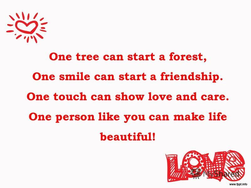 One tree can start a forest, One smile can start a friendship. One touch can show love and care. One person like you can make life beautiful!