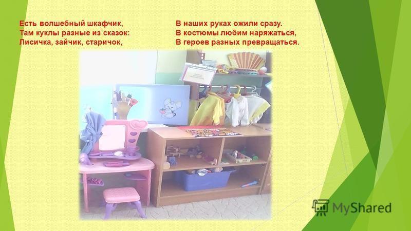 Есть волшебный шкафчик, Там куклы разные из сказок: Лисичка, зайчик, старичок, В наших руках ожили сразу. В костюмы любим наряжаться, В героев разных превращаться.