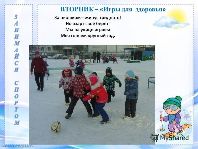 ВТОРНИК – « Игры для здоровья » За окошком – минус тридцать! Но азарт своё берёт: Мы на улице играем Мяч гоняем круглый год.