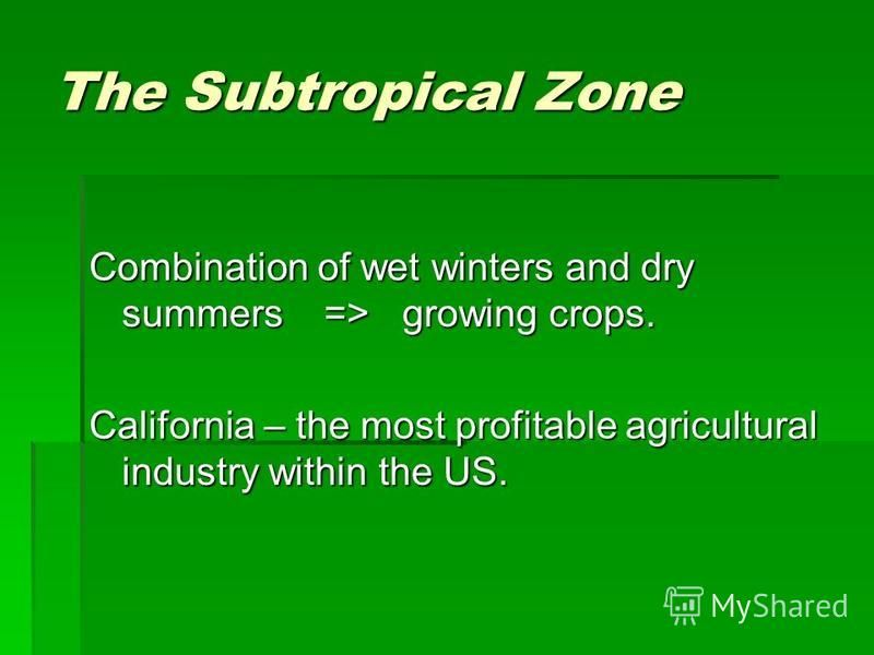 The Subtropical Zone Combination of wet winters and dry summers => growing crops. California – the most profitable agricultural industry within the US.