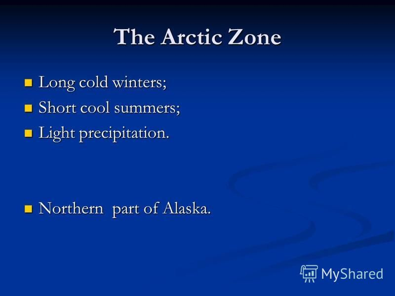 The Arctic Zone Long cold winters; Long cold winters; Short cool summers; Short cool summers; Light precipitation. Light precipitation. Northern part of Alaska. Northern part of Alaska.