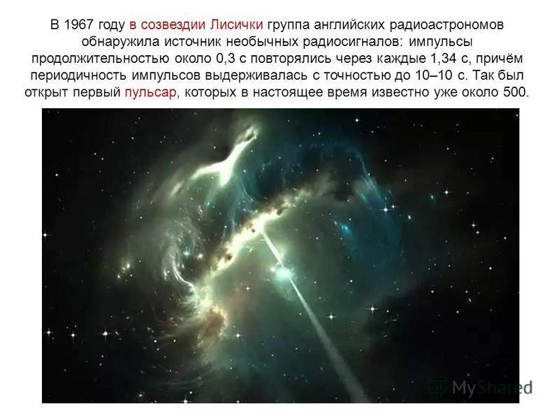 В 1967 году в созвездии Лисички группа английских радиоастрономов обнаружила источник необычных радиосигналов: импульсы продолжительностью около 0,3 с повторялись через каждые 1,34 с, причём периодичность импульсов выдерживалась с точностью до 10–10
