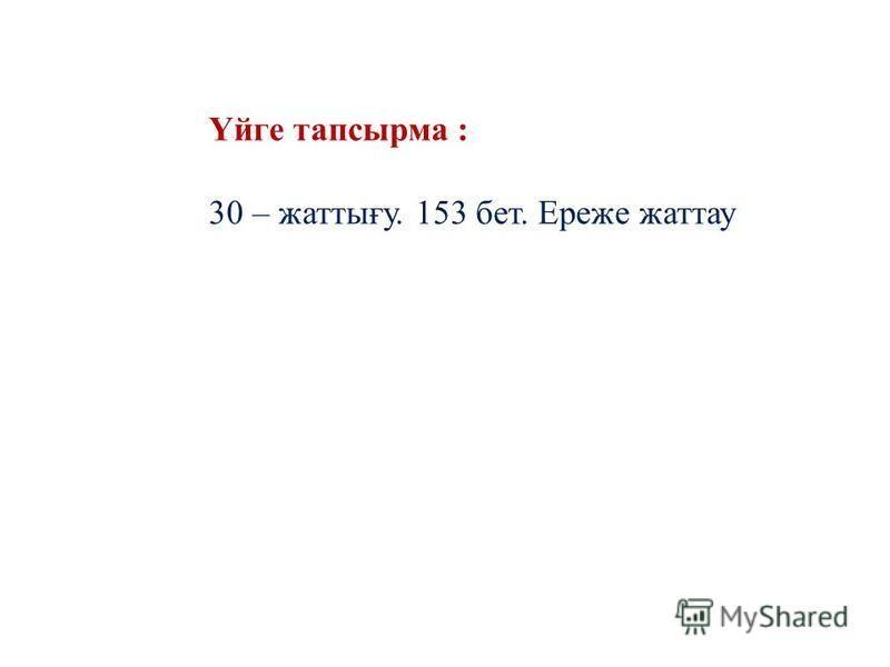 Үйге тапсырма : 30 – жаттығу. 153 бет. Ереже жаттау