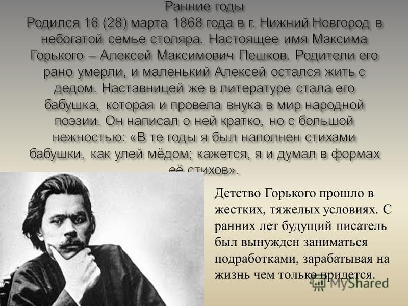 Детство Горького прошло в жестких, тяжелых условиях. С ранних лет будущий писатель был вынужден заниматься подработками, зарабатывая на жизнь чем только придется.