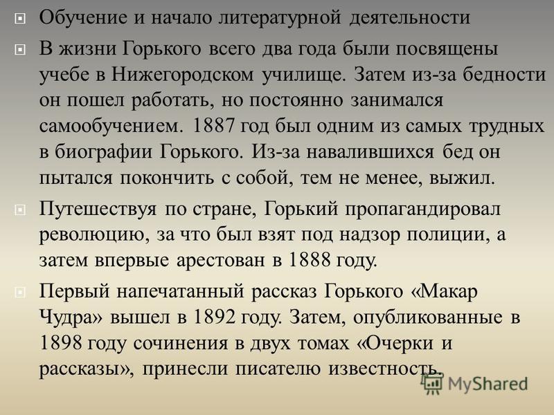 Обучение и начало литературной деятельности В жизни Горького всего два года были посвящены учебе в Нижегородском училище. Затем из - за бедности он пошел работать, но постоянно занимался самообучением. 1887 год был одним из самых трудных в биографии
