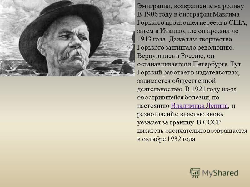 Эмиграции, возвращение на родину В 1906 году в биографии Максима Горького произошел переезд в США, затем в Италию, где он прожил до 1913 года. Даже там творчество Горького защищало революцию. Вернувшись в Россию, он останавливается в Петербурге. Тут