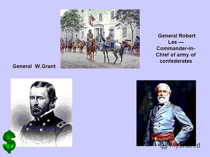 General W.Grant General Robert Lee Commander-in- Chief of army of confederates