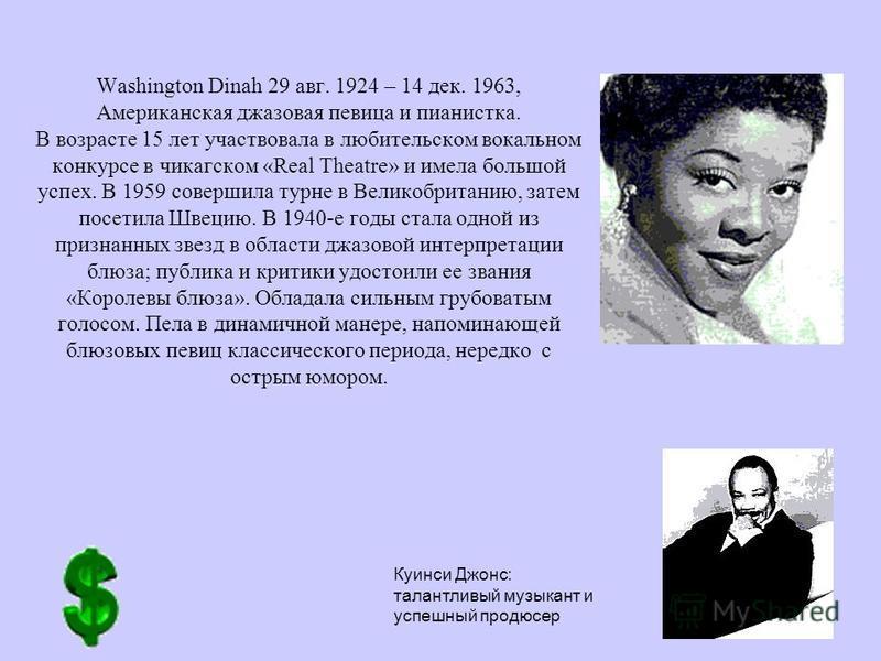 Washington Dinah 29 авг. 1924 – 14 дек. 1963, Американская джазовая певица и пианистка. В возрасте 15 лет участвовала в любительском вокальном конкурсе в чикагском «Real Theatre» и имела большой успех. В 1959 совершила турне в Великобританию, затем п