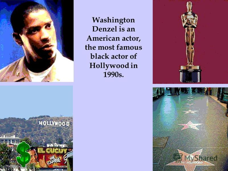 Washington Denzel is an American actor, the most famous black actor of Hollywood in 1990s.