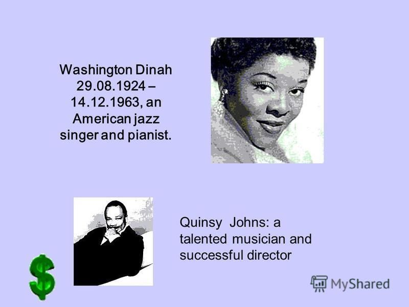 Washington Dinah 29.08.1924 – 14.12.1963, an American jazz singer and pianist. Quinsy Johns: a talented musician and successful director
