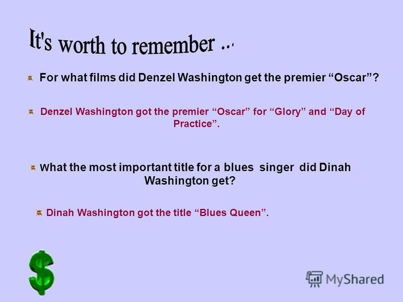 For what films did Denzel Washington get the premier Oscar? Denzel Washington got the premier Oscar for Glory and Day of Practice. W hat the most important title for a blues singer did Dinah Washington get? Dinah Washington got the title Blues Queen.