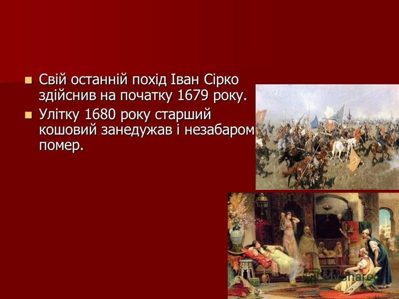 Свій останній похід Іван Сірко здійснив на початку 1679 року. Свій останній похід Іван Сірко здійснив на початку 1679 року. Улітку 1680 року старший кошовий занедужав і незабаром помер. Улітку 1680 року старший кошовий занедужав і незабаром помер.