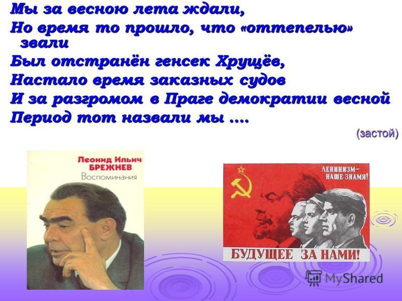 Мы за весною лета ждали, Но время то прошло, что «оттепелью» звали Был отстранён генсек Хрущёв, Настало время заказных судов И за разгромом в Праге демократии весной Период тот назвали мы …. (застой)