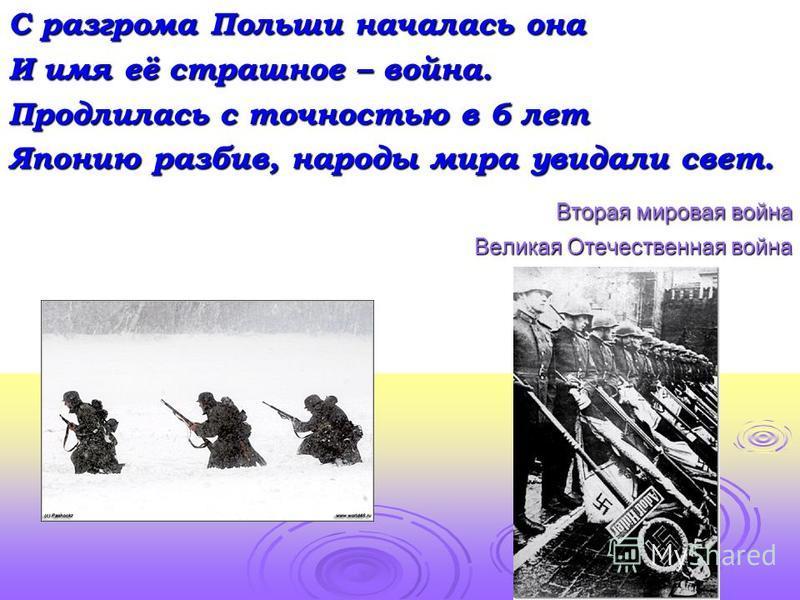 С разгрома Польши началась она И имя её страшное – война. Продлилась с точностью в 6 лет Японию разбив, народы мира увидали свет. Вторая мировая война Вторая мировая война Великая Отечественная война