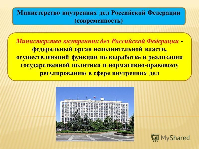 Министерство внутренних дел Российской Федерации (современность) Министерство внутренних дел Российской Федерации - федеральный орган исполнительной власти, осуществляющий функции по выработке и реализации государственной политики и нормативно-правов