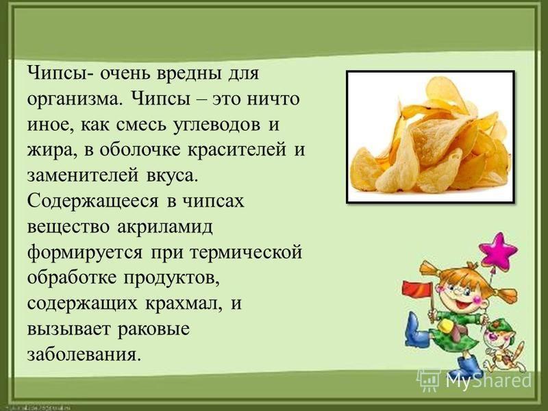 Чипсы- очень вредны для организма. Чипсы – это ничто иное, как смесь углеводов и жира, в оболочке красителей и заменителей вкуса. Содержащееся в чипсах вещество акриламид формируется при термической обработке продуктов, содержащих крахмал, и вызывает