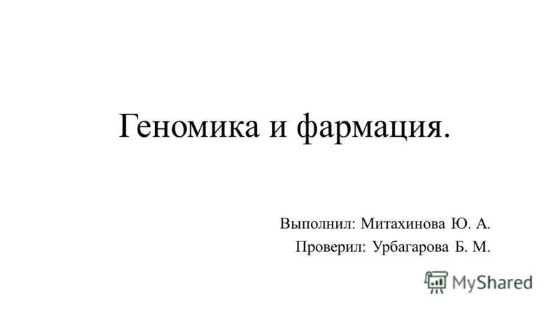 Геномика и фармация. Выполнил: Митахинова Ю. А. Проверил: Урбагарова Б. М.
