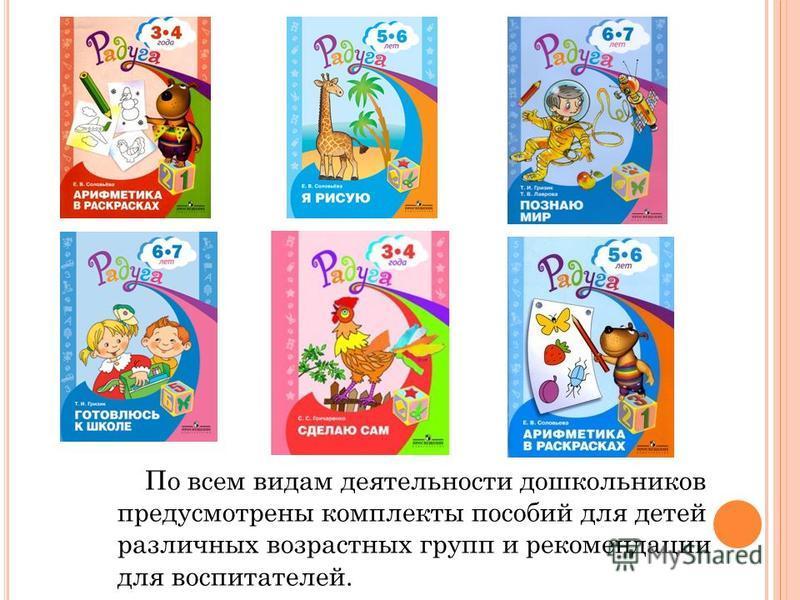 По всем видам деятельности дошкольников предусмотрены комплекты пособий для детей различных возрастных групп и рекомендации для воспитателей.