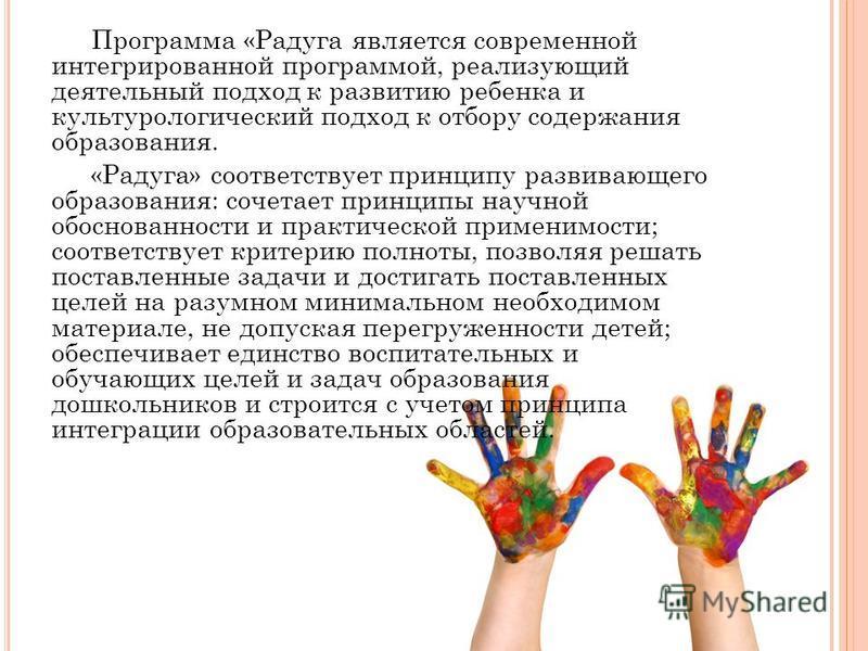 Программа «Радуга является современной интегрированной программой, реализующий деятельный подход к развитию ребенка и культурологический подход к отбору содержания образования. «Радуга» соответствует принципу развивающего образования: сочетает принци